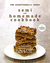 The Exceptionally Handy Semi-Homemade Cookbook: A Fantastic Collection of Quick & Tasty Meal Recipes