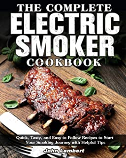 The Complete Electric Smoker Cookbook: Quick, Tasty, and Easy to Follow Recipes to Start Your Smoking Journey with Helpful...