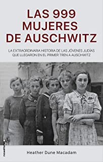 Las 999 mujeres de Auschwitz: La extraordinaria historia de las jóvenes judías que llegaron en el primer tren a Auschwitz...