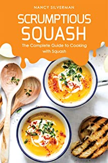 Scrumptious Squash: The Complete Guide to Cooking with Squash