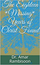 The Eighteen *Missing* Years of Christ Found (English Edition)