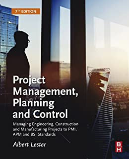 Project Management, Planning and Control: Managing Engineering, Construction and Manufacturing Projects to PMI, APM and BSI Standards