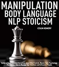 The Secret of Manipulation, Body Language, NLP and Stoicism: Guide to Deep Learning Everything about Mind Control, Master Dark Psychology. Persuasion, How to Manage Your Emotions and Influence People