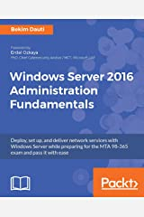 Windows Server 2016 Administration Fundamentals: Deploy, set up, and deliver network services with Windows Server while preparing for the MTA 98-365 exam and pass it with ease Kindle Edition