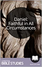 Daniel: Faithful in All Circumstances: 6 Session Bible Study: Walk through Daniel's life and learn to trust and obey God. (Study Through the Bible Book 70)