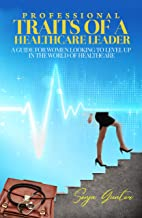 Professional Traits of a Healthcare Leader: A Guide for Women Looking to Level Up in the World of Healthcare
