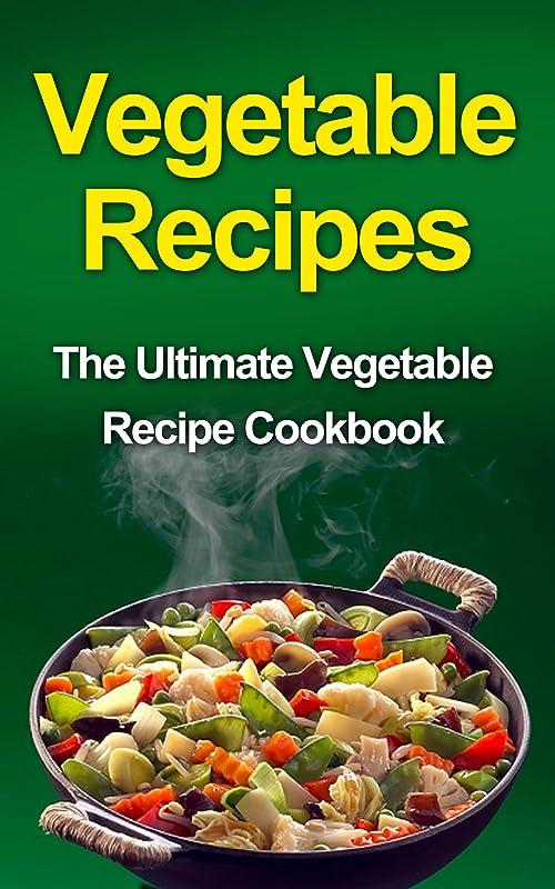 異常悪名高いVegetable Recipes: The Ultimate Vegetable Recipe Cookbook (English Edition)