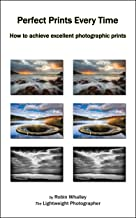Perfect Prints Every Time: How to achieve excellent photographic prints