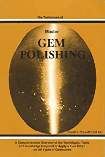 The Techniques of Master Gem Polishing : A Comprehensive Overview of the Techniques, Tools and Knowledge Required To apply a Fine Polish on All Types o