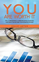 You Are Worth It: Feel Comfortable Communicating Your Fees & Achieve the Income Your Services Deserve