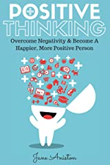 Positive Thinking: Overcome Negativity & Become A Happier, More Positive Person (Positivity, Positive Thinking, Optimism, Positive Thoughts, Positive Psychology, Stop Negative Thinking & Negativity) Kindle Edition