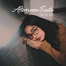 Afternoon Fiesta Chillout Vibes: 2019 Chill Music for Afternoon Relaxation, Rest & Calm Down, Songs that Reminds the Best Sunny Summer Days