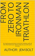 From Zero to Ironman Triathlon: A 4 month inspirational and entertaining journey from Zero to Ironman success.