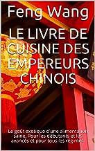 Le livre de cuisine des empereurs chinois: Le goût exotique d'une alimentation saine. Pour les débutants et les avancés et...