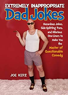 Extremely Inappropriate Dad Jokes: More Than 300 Hazardous Jokes, Side-Splitting Puns, & Hilarious One-Liners to Make You the Master of Questionable Comedy