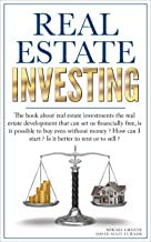 Real Estate Investing: The Book About Real Estate Investments for beginners; The Real Estate Development That Can Set Us Financially Free, Is It Possible to Buy Even Without Money? How Can I Start?