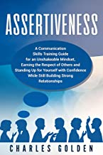 Assertiveness: A Communication Skills Training Guide for an Unshakeable Mindset, Earning the Respect of Others and Standing Up for Yourself with Confidence While Still Building Strong Relationships