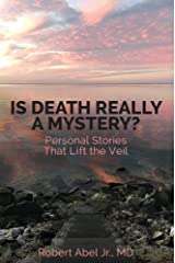 Is Death Really A Mystery?: Personal Stories that Lift the Veil Kindle Edition