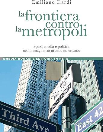 La frontiera contro la metropoli: Spazi, media e politica nell'immaginario urbano americano (eMedia books Vol. 12)