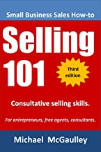 Selling 101: Consultative Selling Skills for Entrepreneurs, Free Agents, Consultants. Finding Prospects; Face-to-Face Sales Calls;Consultative Selling; ... (Small business sales training series)