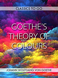 Goethe's Theory of Colours (Classics To Go)