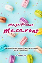 Magnificent Macarons: The Ultimate Macaron Cookbook to Please All of Your Senses