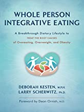 Whole Person Integrative Eating: A Breakthrough Dietary Lifestyle to Treat the Root Causes of Overeating, Overweight, and ...