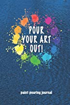 Paint Pouring Journal Pour Your Art Out!: Acrylic Paint Pouring Project Log and Notebook