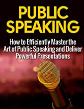 Effective Public Speaking: How to Efficiently Master the Art of Public Speaking and Deliver Powerful Presentations (Public Speaking, Public Speaking Advice and Tips, Public Speaking Guide)