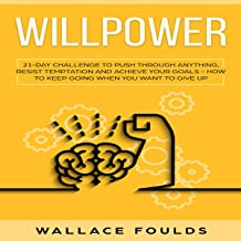 Willpower: 21 Day Challenge to Push Through Anything, Resist Temptation and Achieve Your Goals: How to Keep Going When You...