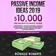 Passive Income Ideas 2019: $10,000/month Ultimate Guide - Dropshipping, Affiliate Marketing, Amazon FBA Analyzed + 47 Profitable Opportunities to Make Money Online Working with Time & Location Freedom