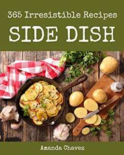 365 Irresistible Side Dish Recipes: Make Cooking at Home Easier with Side Dish Cookbook!