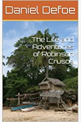 The Life and Adventures of Robinson Crusoe Kindle Edition
