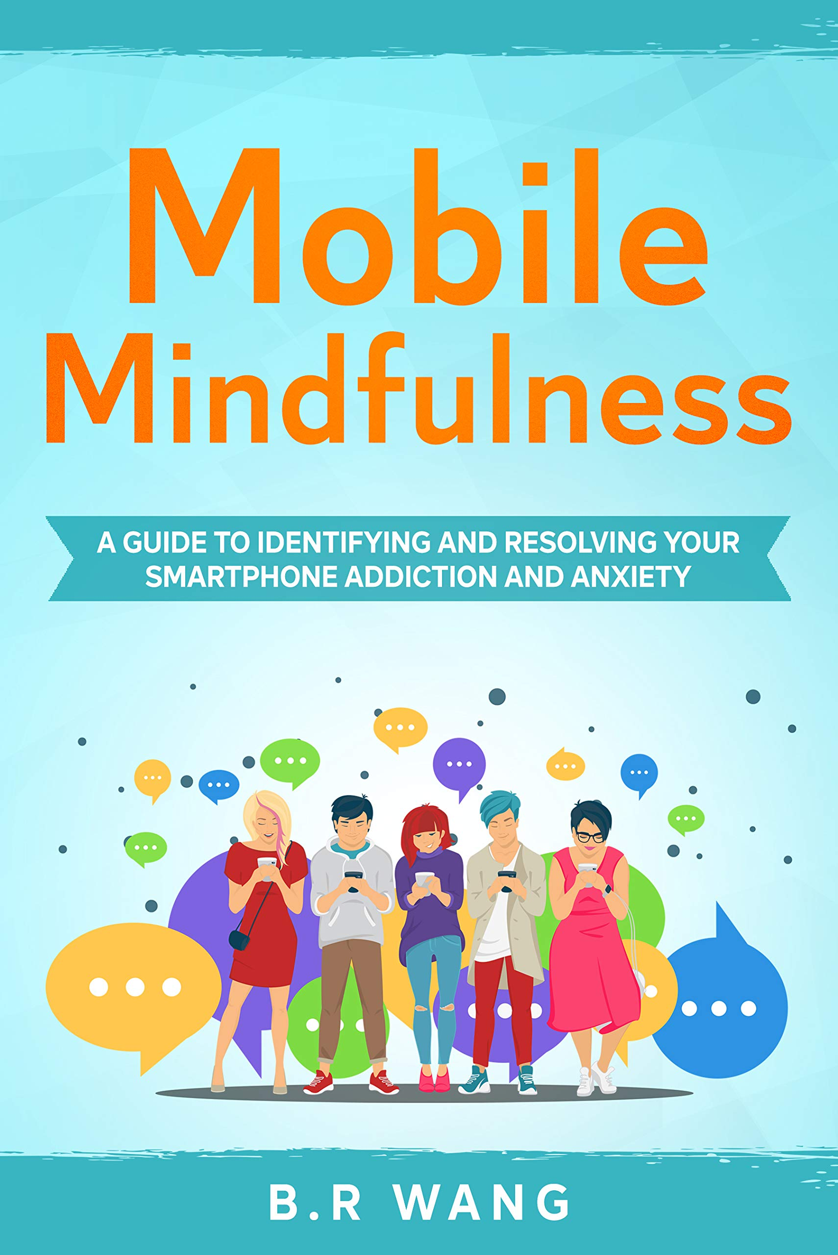 Mobile Mindfulness: A Guide to Identifying and Resolving Your Smartphone Addiction and Anxiety