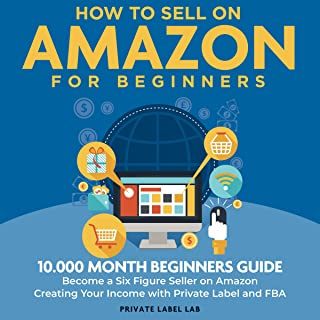 How to Sell On Amazon for Beginners: 10.000 Month Beginners Guide: Become a Six Figure Seller on Amazon Creating Your Inco...