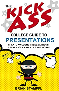 The Kick Ass College Guide to Presentations: Create Awesome Presentations, Speak Like a Pro, Rule the World
