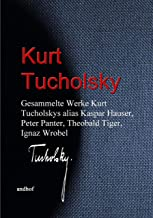 Gesammelte Werke Kurt Tucholskys alias Kaspar Hauser, Peter Panter, Theobald Tiger, Ignaz Wrobel (German Edition)
