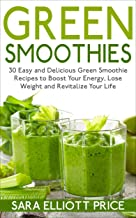 Green Smoothies: 30 Easy and Delicious Green Smoothie Recipes to Boost Your Energy, Lose Weight and Revitalize Your Life (Smoothie Recipe Book, Weight Loss Smoothies, Healthy Smoothies)