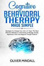COGNITIVE BEHAVIORAL THERAPY MADE SIMPLE: Strategies for Change Your Life in 21 Days, The Most Effective Methods to Overcoming & Manage Anxiety, Depression, Panic and Negative Thought Patterns.
