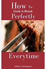 How To Cook A Steak Perfectly Every Time Kindle Edition