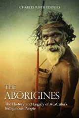 The Aborigines: The History and Legacy of Australia's Indigenous People Kindle Edition
