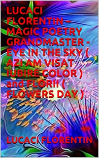 LUCACI FLORENTIN – MAGIC POETRY GRANDMASTER - EYE IN THE SKY ( AZI AM VISAT IUBIRE COLOR ) and FLORII ( FLOWERS DAY ) (Cor...