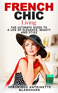 French Chic Living: The Ultimate Guide to a Life of Elegance, Beauty and Style (French Chic, Style and Beauty, Fashion Guide, Style Secrets, Capsule Wardrobe, ... Parisian Chic, Minimalist Living, Book 2)