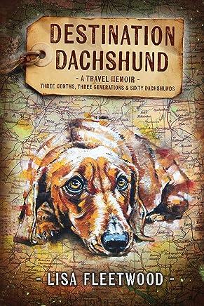 Destination Dachshund: A Travel Memoir: Three Months, Three Generations & Sixty Dachshunds