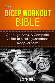 The Bicep Workout Bible: Get Huge Arms, A Complete Guide to Building Shredded Bicep Muscles (Arm Wor