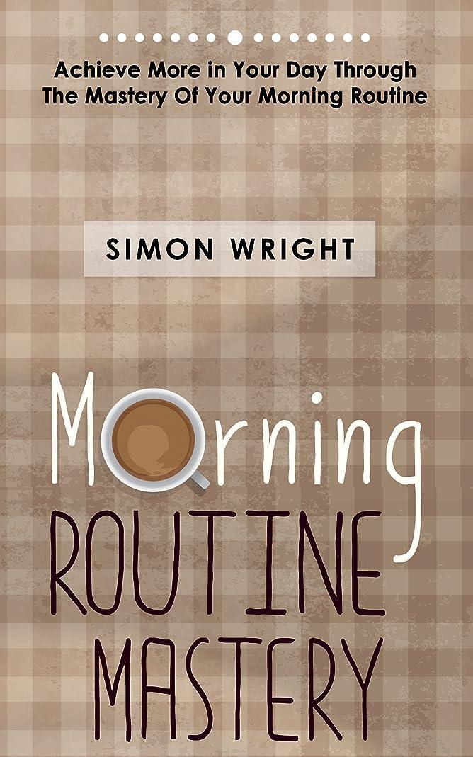解くそこからブートMorning Routine Mastery: Achieve More In Your Day Through The Mastery Of Your Morning Routine (Morning Routine Chart, Morning Rounds, Morning Routine Checklist, ... Mastery, Achieve Success) (English Edition)