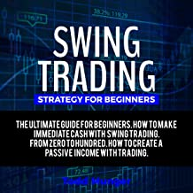 Swing Trading – Strategy for Beginners: The Ultimate Guide for Making Immediate Cash with Swing Trading. From Zero to Hundred.