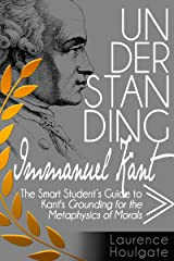 UNDERSTANDING IMMANUEL KANT: The Smart Student's Guide to Grounding for the Metaphysics of Morals (Smart Student's Guides to Philosophical Classics Book 4) Kindle Edition