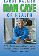 Man Cave of Health: A Why-To Book About Men's Health: Through The Eyes of a Health Coach Who's Heard It All