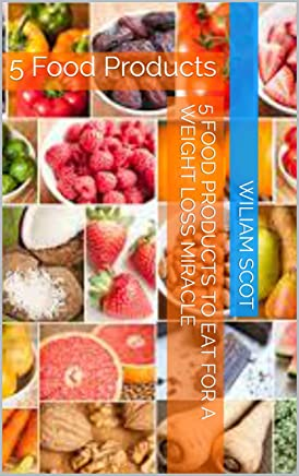 5 Food Products to Eat for a Weight Loss Miracle: 5 Food Products (English Edition)